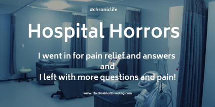 Hospital Horrors. I went in for pain relief and answers and left with more questions and pain
