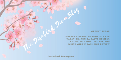 the disabled diva blog recap april 1 vacation, cannabis review, arnica salve, pain relief, mobility aids, choosing the right one
