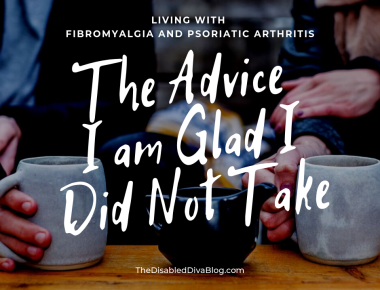 The advice I am glad I did not take. Living with fibromyalgia and psoriatic arthritits