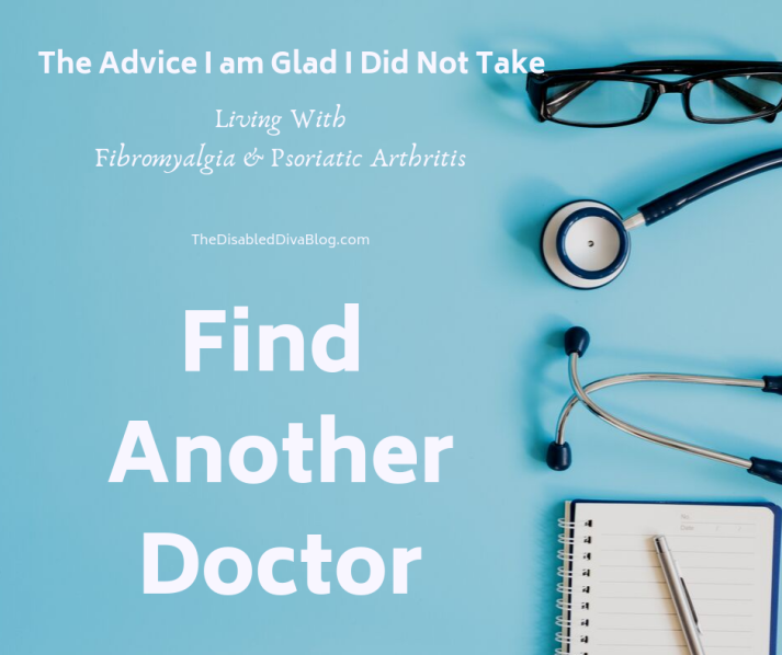 The advice I am glad I did not take. Living with fibromyalgia and psoriatic arthritis.  Find another doctor.